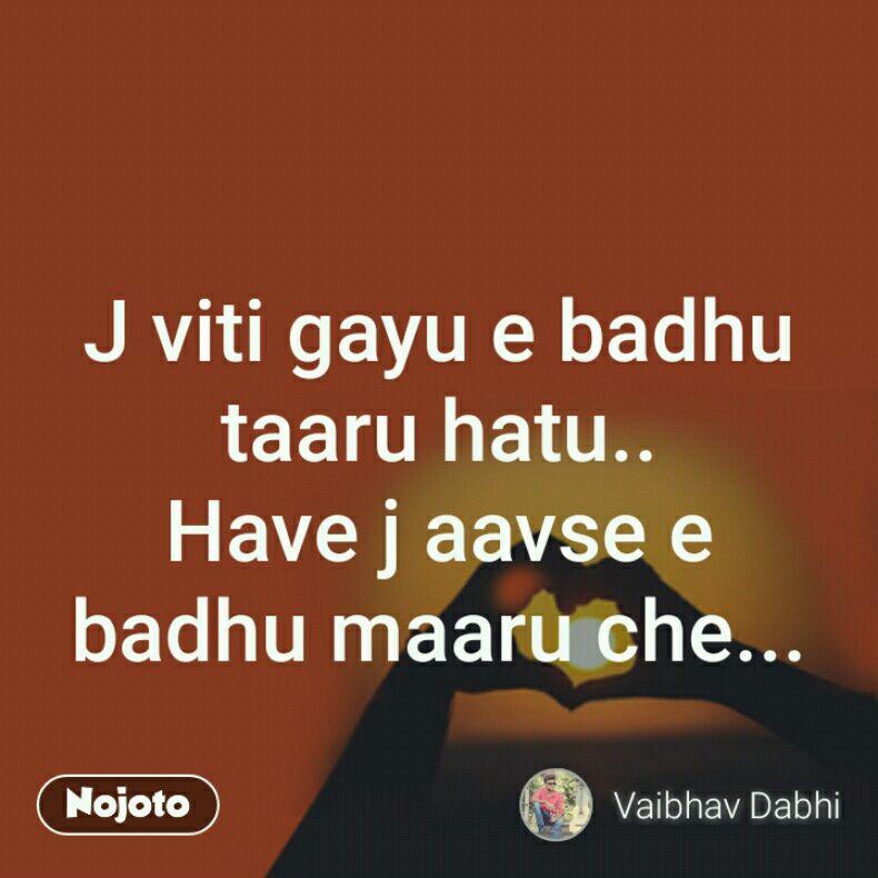 J viti gayu e badhu taaru hatu.. Have j aavse e badhu maaru che...