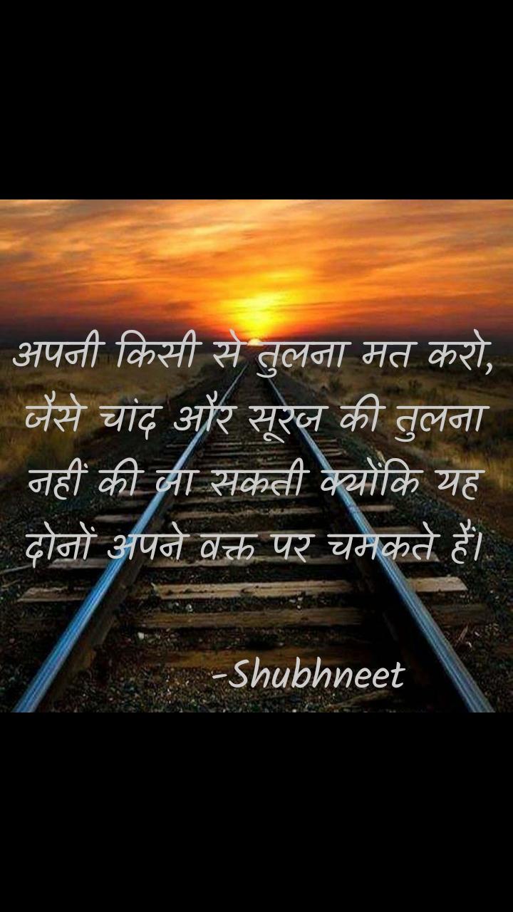 अपनी किसी से तुलना मत करो, जैसे चांद और सूरज की तुलना नहीं की जा सकती क्योंकि यह दोनों अपने वक्त पर चमकते हैं।         -Shubhneet
