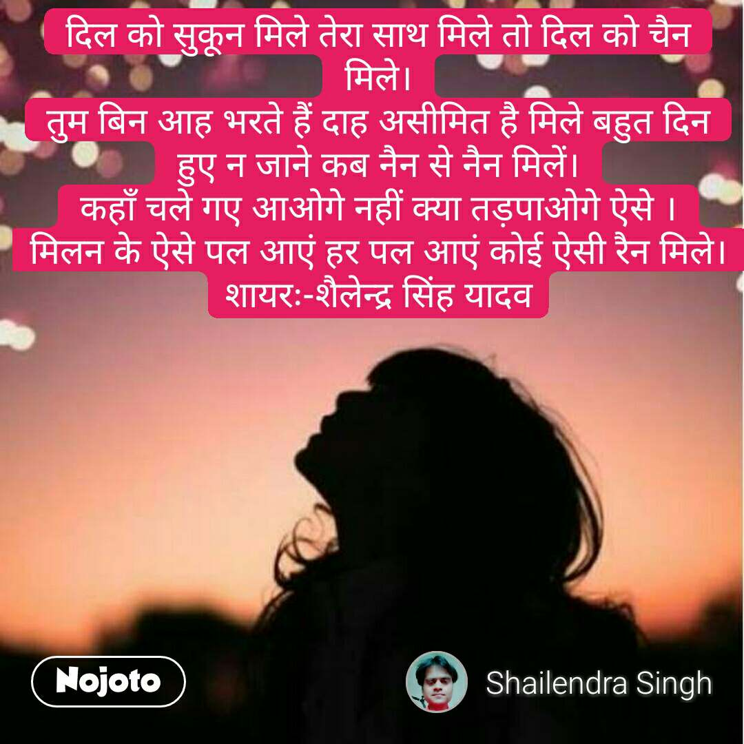 दिल को सुकून मिले तेरा साथ मिले तो दिल को चैन मिले। तुम बिन आह भरते हैं दाह असीमित है मिले बहुत दिन हुए न जाने कब नैन से नैन मिलें। कहाँ चले गए आओगे नहीं क्या तड़पाओगे ऐसे । मिलन के ऐसे पल आएं हर पल आएं कोई ऐसी रैन मिले। शायरः-शैलेन्द्र सिंह यादव #NojotoQuote