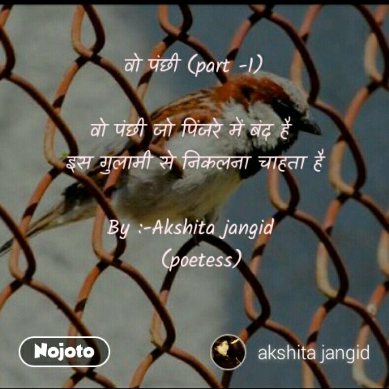 वो पंछी (part -1)  वो पंछी जो पिंजरे में बंद है   इस गुलामी से निकलना चाहता है   By :-Akshita jangid    (poetess)