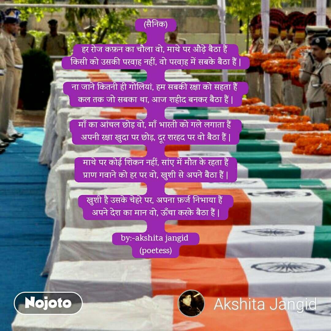 (सैनिक)  हर रोज कफ़न का चौला वो, माथे पर औढे़ बैठा हैं  किसी को उसकी परवा़ह नहीं, वो परवा़ह में सबके बैठा हैं |  ना जाने कितनी ही गोलियां, हम सबकी रक्षा को सहता हैं  कल तक जो सबका था, आज शहीद बनकर बैठा हैं |  माँ का आंचल छोड़ वो, माँ भारती को गले लगाता हैं  अपनी रक्षा खुदा पर छोड़, दूर शरहद पर वो बैठा हैं |  माथे पर कोई शिकन नहीं, सांए में मौत के रहता हैं प्राण गवाने को हर पर वो, खुशी से अपने बैठा हैं |  खुशी है उसके चेहरे पर, अपना फ़र्ज निभाया हैं  अपने देश का मान वो, ऊँचा करके बैठा हैं |  by:-akshita jangid  (poetess)