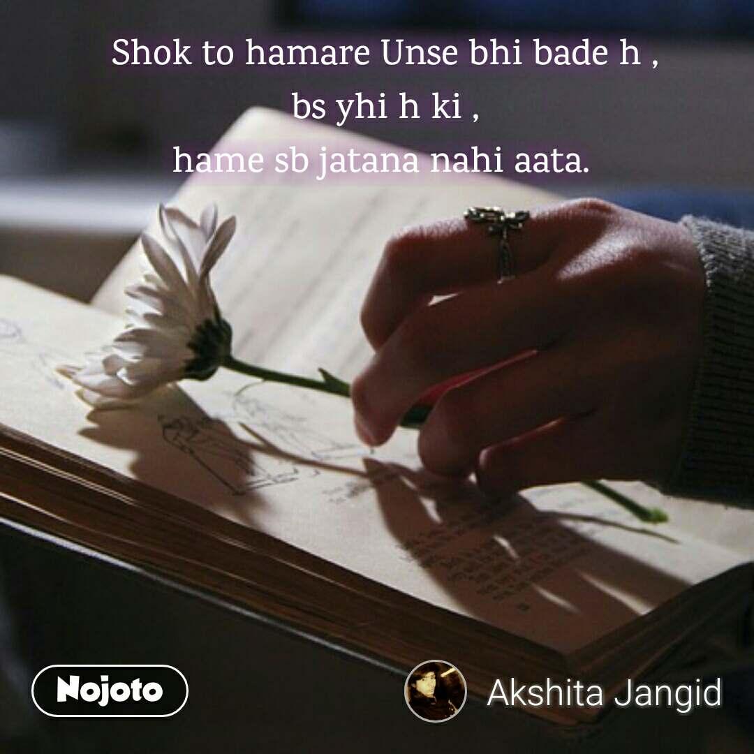 Shok to hamare Unse bhi bade h , bs yhi h ki , hame sb jatana nahi aata.