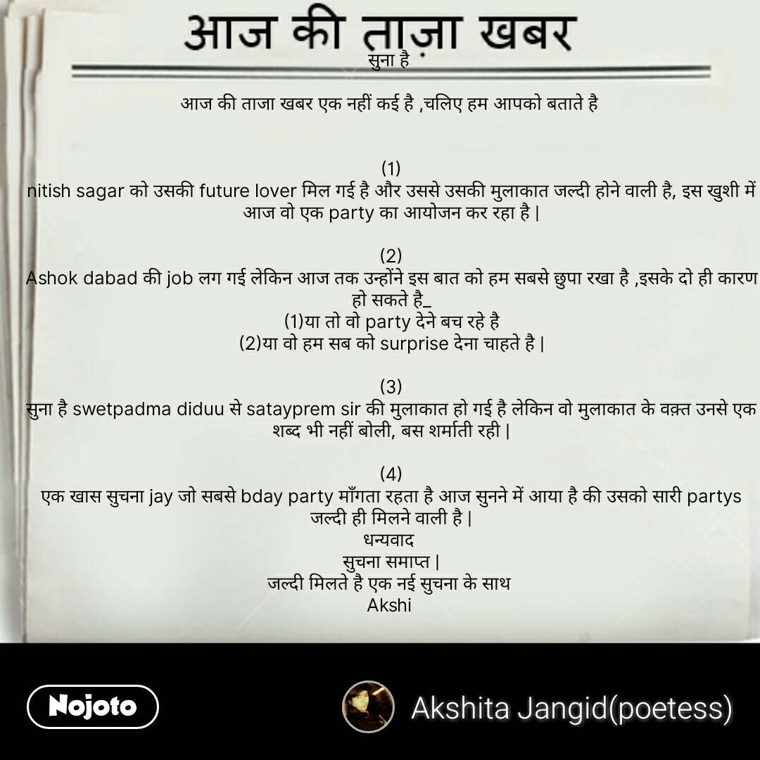 aaj ki taaza khabar सुना है   आज की ताजा खबर एक नहीं कई है ,चलिए हम आपको बताते है    (1) nitish sagar को उसकी future lover मिल गई है और उससे उसकी मुलाकात जल्दी होने वाली है, इस खुशी में आज वो एक party का आयोजन कर रहा है    (2) Ashok dabad की job लग गई लेकिन आज तक उन्होंने इस बात को हम सबसे छुपा रखा है ,इसके दो ही कारण हो सकते है_ (1)या तो वो party देने बच रहे है (2)या वो हम सब को surprise देना चाहते है    (3) सुना है swetpadma diduu से satayprem sir की मुलाकात हो गई है लेकिन वो मुलाकात के वक़्त उनसे एक शब्द भी नहीं बोली, बस शर्माती रही    (4) एक खास सुचना jay जो सबसे bday party माँगता रहता है आज सुनने में आया है की उसको सारी partys जल्दी ही मिलने वाली है   धन्यवाद  सुचना समाप्त   जल्दी मिलते है एक नई सुचना के साथ  Akshi    #NojotoQuote