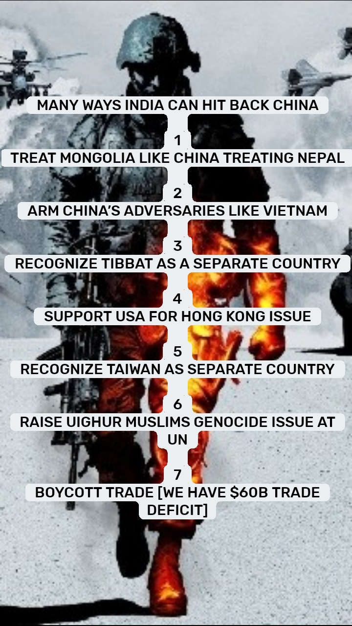 MANY WAYS INDIA CAN HIT BACK CHINA  1 TREAT MONGOLIA LIKE CHINA TREATING NEPAL  2 ARM CHINA'S ADVERSARIES LIKE VIETNAM  3 RECOGNIZE TIBBAT AS A SEPARATE COUNTRY  4 SUPPORT USA FOR HONG KONG ISSUE  5 RECOGNIZE TAIWAN AS SEPARATE COUNTRY  6 RAISE UIGHUR MUSLIMS GENOCIDE ISSUE AT UN  7 BOYCOTT TRADE [WE HAVE $60B TRADE DEFICIT]
