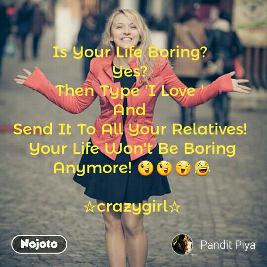 Is Your Life Boring?  Yes?  Then Type 'I Love '  And  Send It To All Your Relatives!  Your Life Won't Be Boring Anymore! 😉😉😄😂  ☆crazygirl☆