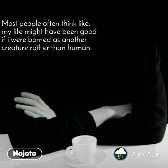 Most people often think like,  my life might have been good  if i were borned as another  creature rather than human.