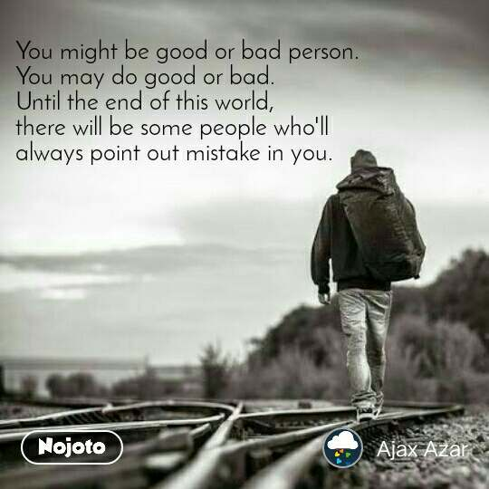 #OpenPoetry You might be good or bad person.  You may do good or bad.  Until the end of this world,  there will be some people who'll  always point out mistake in you.