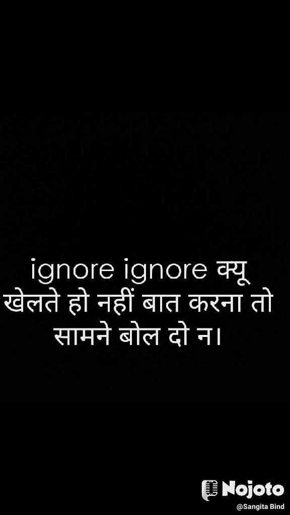 ignore ignore क्यू खेलते हो नहीं बात करना तो सामने बोल दो न।
