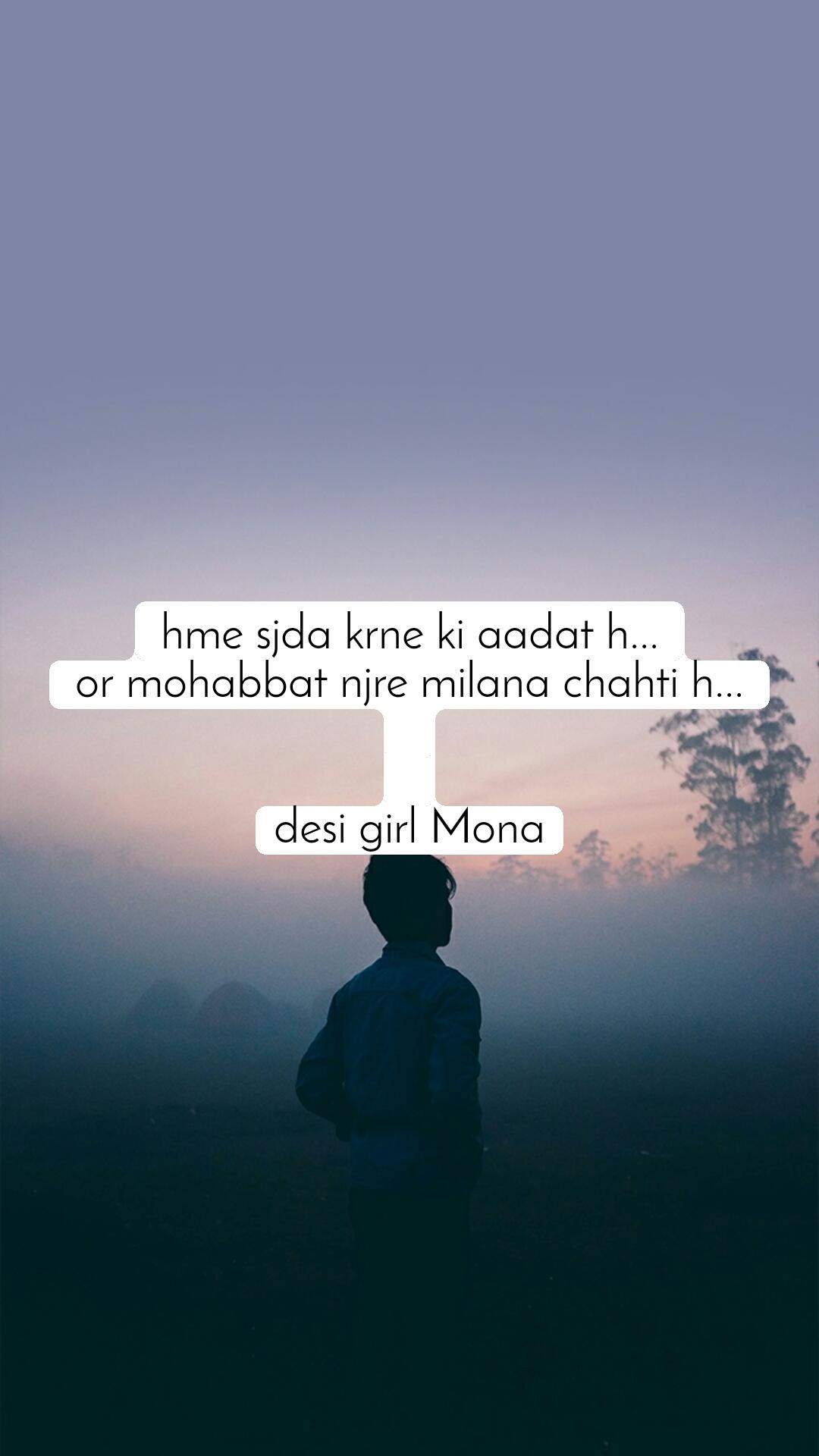 hme sjda krne ki aadat h... or mohabbat njre milana chahti h...   desi girl Mona