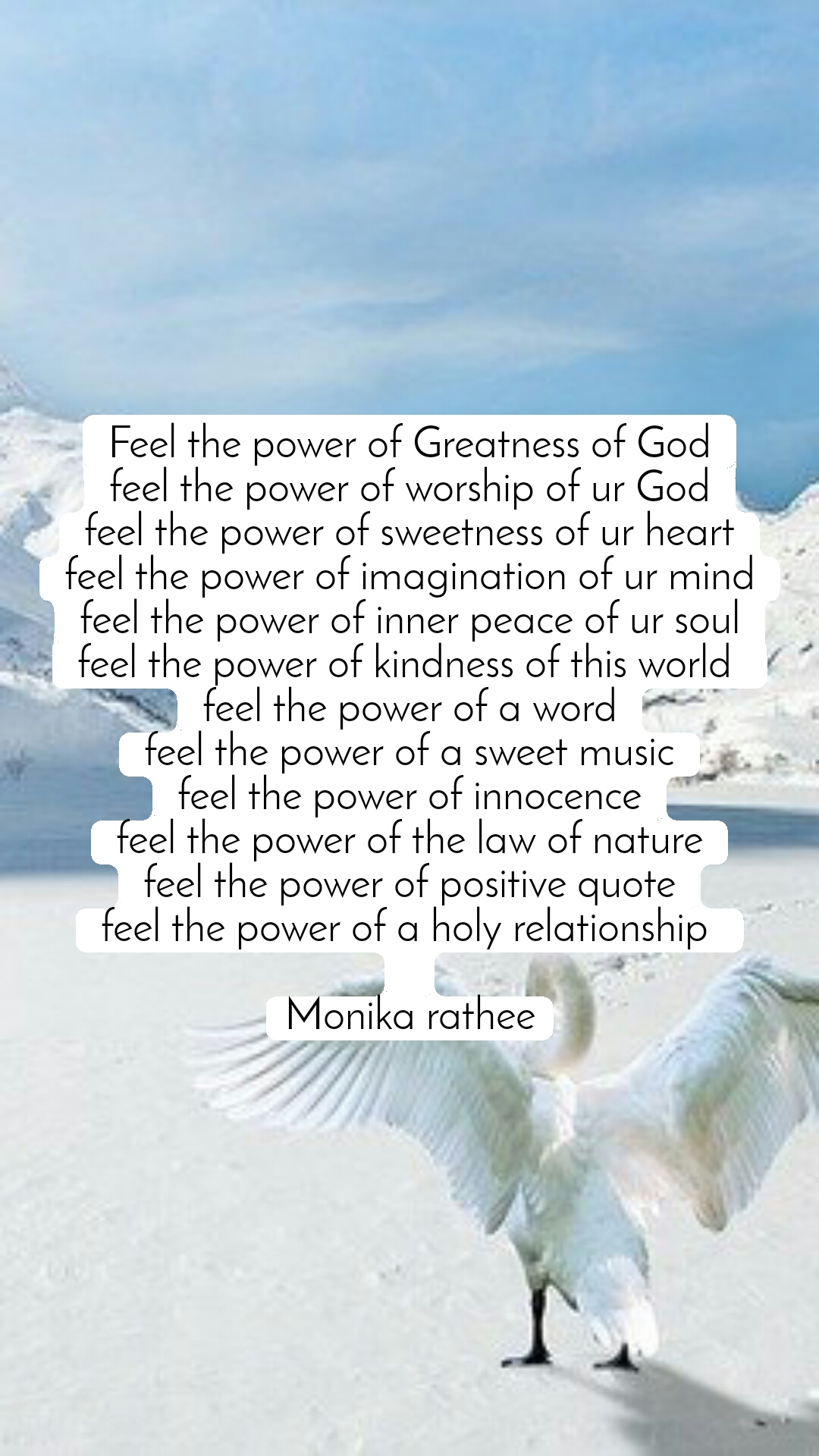 Feel the power of Greatness of God feel the power of worship of ur God feel the power of sweetness of ur heart feel the power of imagination of ur mind feel the power of inner peace of ur soul feel the power of kindness of this world  feel the power of a word feel the power of a sweet music feel the power of innocence feel the power of the law of nature feel the power of positive quote feel the power of a holy relationship   Monika rathee