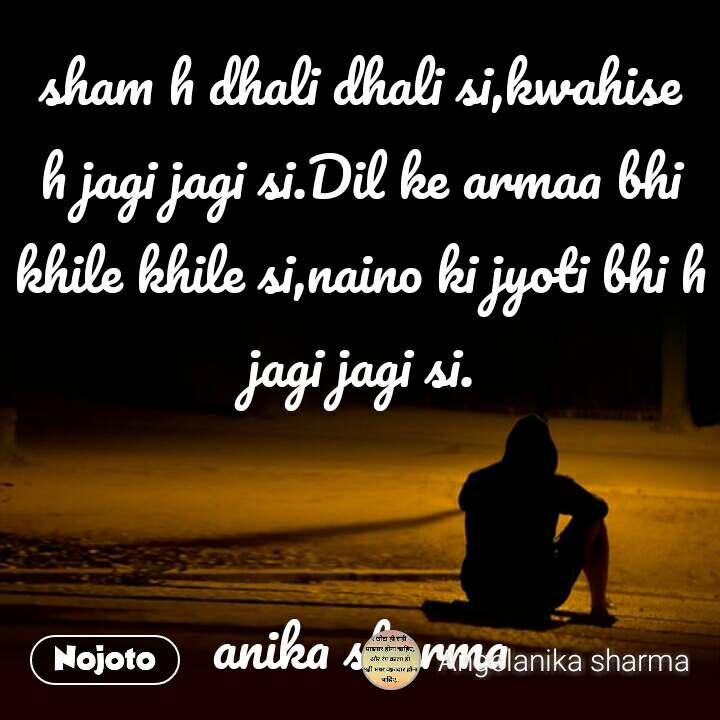 sham h dhali dhali si,kwahise h jagi jagi si.Dil ke armaa bhi khile khile si,naino ki jyoti bhi h jagi jagi si.   anika sharma #NojotoQuote