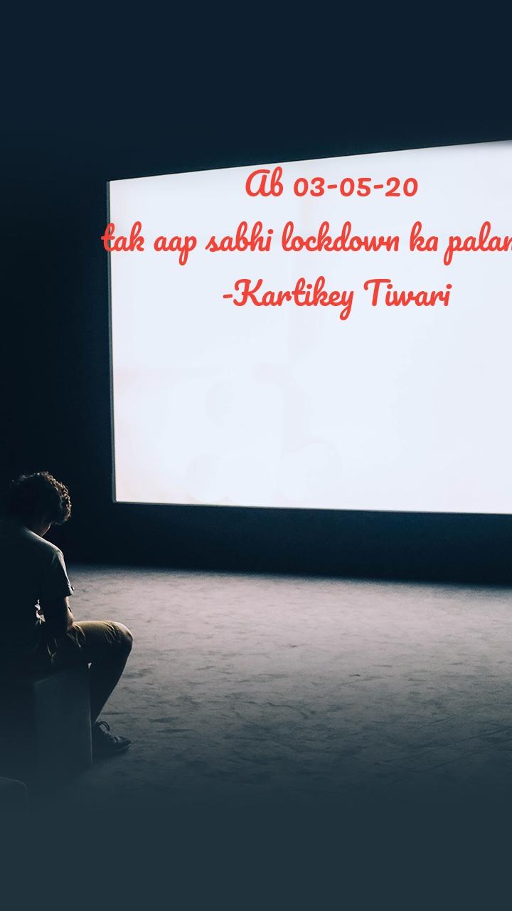 Ab 03-05-20  tak aap sabhi lockdown ka palan kro -Kartikey Tiwari