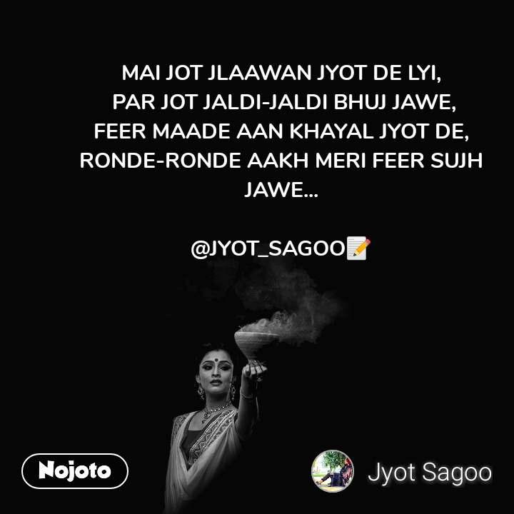 MAI JOT JLAAWAN JYOT DE LYI,  PAR JOT JALDI-JALDI BHUJ JAWE, FEER MAADE AAN KHAYAL JYOT DE, RONDE-RONDE AAKH MERI FEER SUJH JAWE...  @JYOT_SAGOO📝