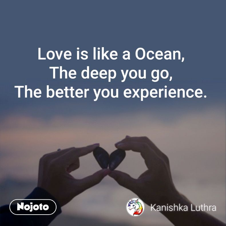 Love is like a Ocean, The deep you go, The better you experience.