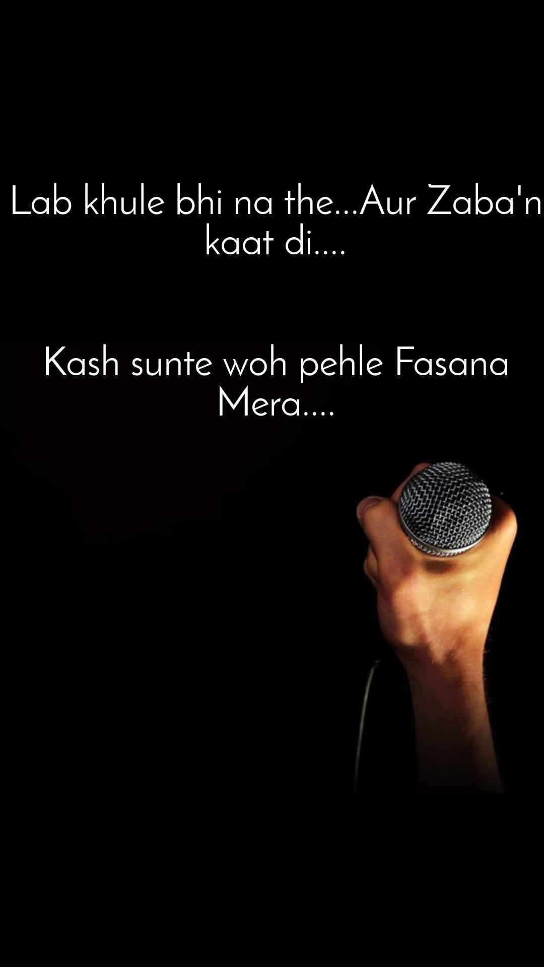 Lab khule bhi na the...Aur Zaba'n kaat di....   Kash sunte woh pehle Fasana Mera....