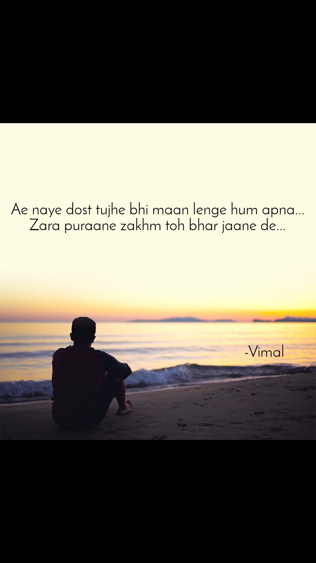 Ae naye dost tujhe bhi maan lenge hum apna...  Zara puraane zakhm toh bhar jaane de...                                                                                                           -Vimal
