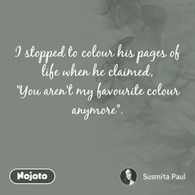 "I stopped to colour his pages of life when he claimed, ""You aren't my favourite colour anymore""."