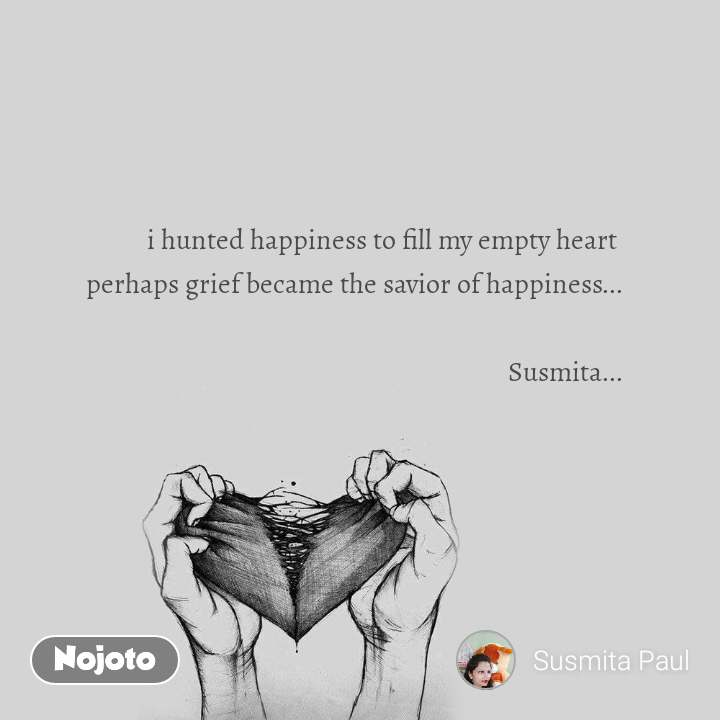 i hunted happiness to fill my empty heart  perhaps grief became the savior of happiness...  Susmita...