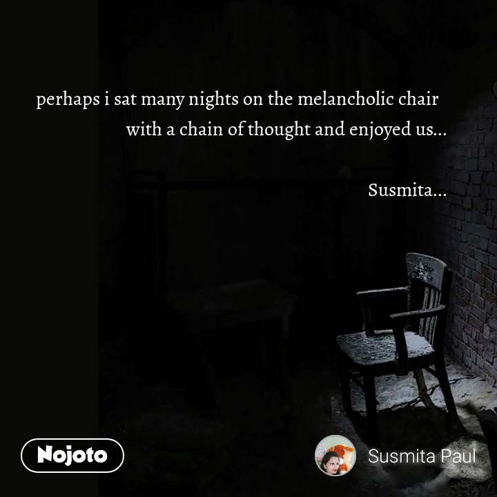 perhaps i sat many nights on the melancholic chair   with a chain of thought and enjoyed us...  Susmita...