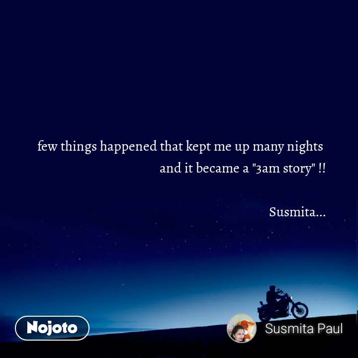 "few things happened that kept me up many nights  and it became a ""3am story"" !!  Susmita..."