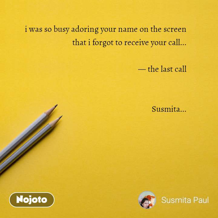 i was so busy adoring your name on the screen that i forgot to receive your call...  — the last call   Susmita...