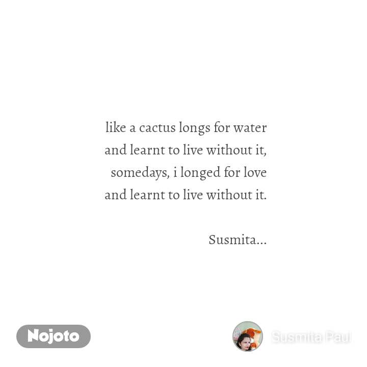 like a cactus longs for water and learnt to live without it, somedays, i longed for love and learnt to live without it.  Susmita...