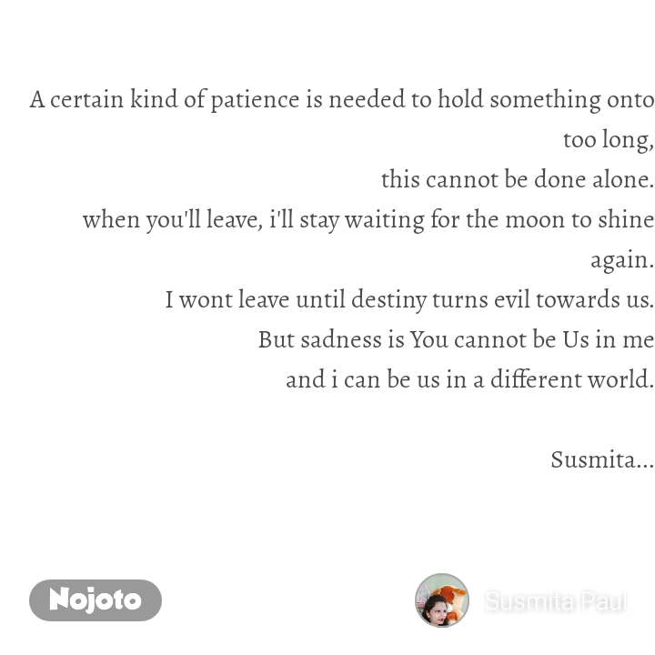 A certain kind of patience is needed to hold something onto too long, this cannot be done alone. when you'll leave, i'll stay waiting for the moon to shine again. I wont leave until destiny turns evil towards us. But sadness is You cannot be Us in me and i can be us in a different world.  Susmita...