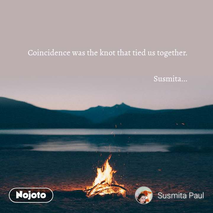 Coincidence was the knot that tied us together.  Susmita...