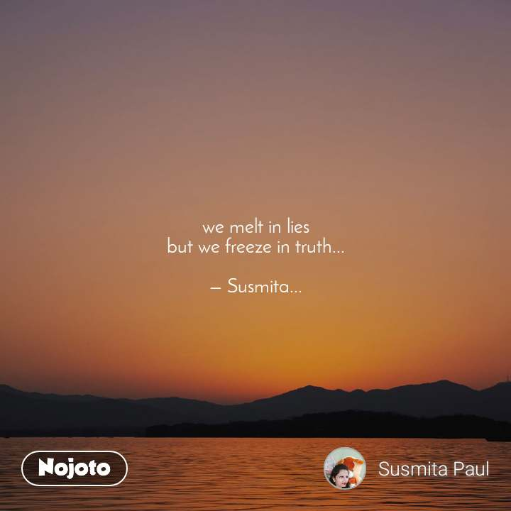 we melt in lies but we freeze in truth...  — Susmita...