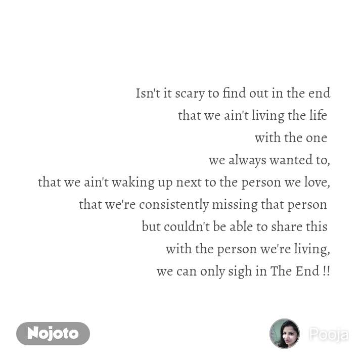 #Pehlealfaaz Isn't it scary to find out in the end that we ain't living the life  with the one  we always wanted to, that we ain't waking up next to the person we love, that we're consistently missing that person  but couldn't be able to share this  with the person we're living, we can only sigh in The End !!