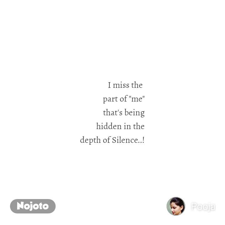 """I miss the  part of """"me"""" that's being hidden in the depth of Silence..!"""