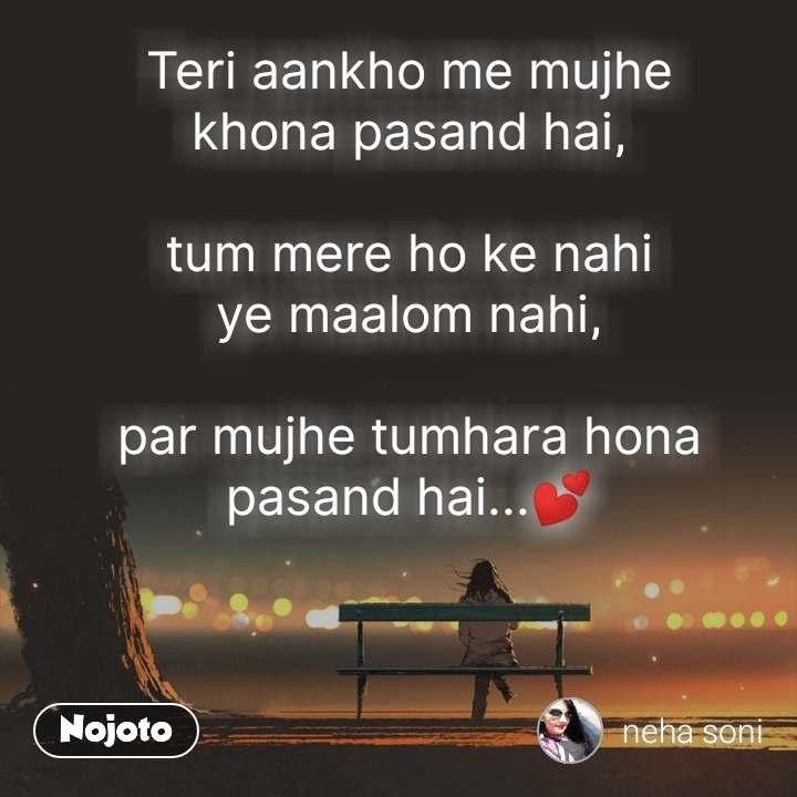 Teri aankho me mujhe khona pasand hai,  tum mere ho ke nahi ye maalom nahi,  par mujhe tumhara hona pasand hai...💕