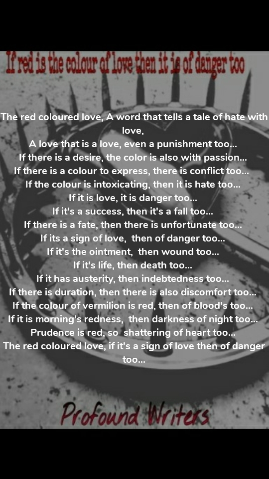 The red coloured love, A word that tells a tale of hate with love,  A love that is a love, even a punishment too...  If there is a desire, the color is also with passion...  If there is a colour to express, there is conflict too...   If the colour is intoxicating, then it is hate too...  If it is love, it is danger too...  If it's a success, then it's a fall too...  If there is a fate, then there is unfortunate too...  If its a sign of love,  then of danger too...  If it's the ointment,  then wound too...  If it's life, then death too...  If it has austerity, then indebtedness too...  If there is duration, then there is also discomfort too...  If the colour of vermilion is red, then of blood's too...  If it is morning's redness,  then darkness of night too...  Prudence is red, so  shattering of heart too...  The red coloured love, if it's a sign of love then of danger too...