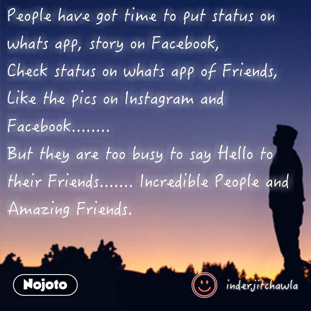 People have got time to put status on whats app, story on Facebook,  Check status on whats app of Friends, Like the pics on Instagram and Facebook........ But they are too busy to say Hello to their Friends....... Incredible People and Amazing Friends.