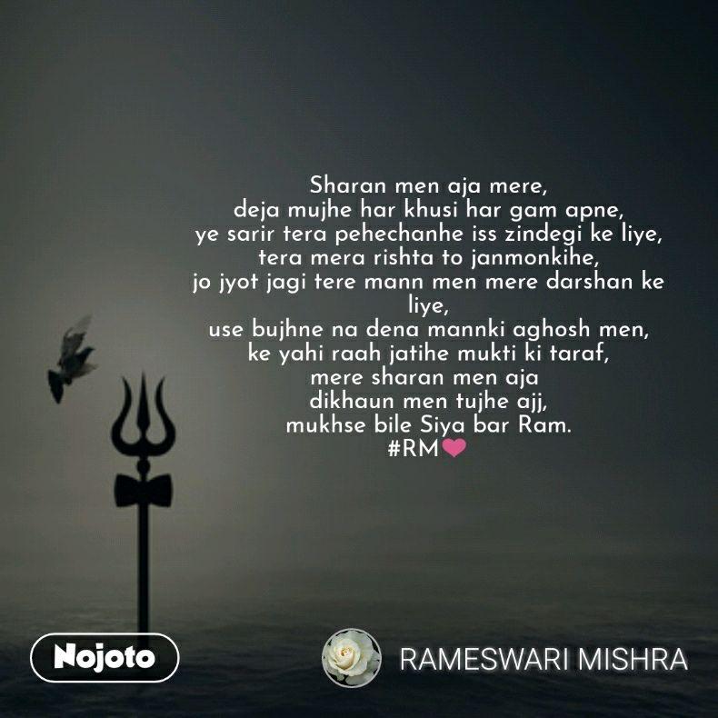 Sharan men aja mere, deja mujhe har khusi har gam apne, ye sarir tera pehechanhe iss zindegi ke liye, tera mera rishta to janmonkihe, jo jyot jagi tere mann men mere darshan ke liye, use bujhne na dena mannki aghosh men, ke yahi raah jatihe mukti ki taraf, mere sharan men aja  dikhaun men tujhe ajj, mukhse bile Siya bar Ram. #RM❤️