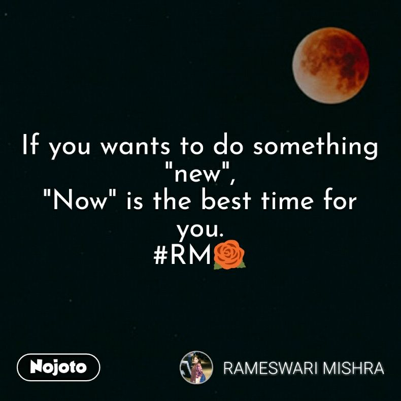 """If you wants to do something """"new"""", """"Now"""" is the best time for you. #RM🌹"""