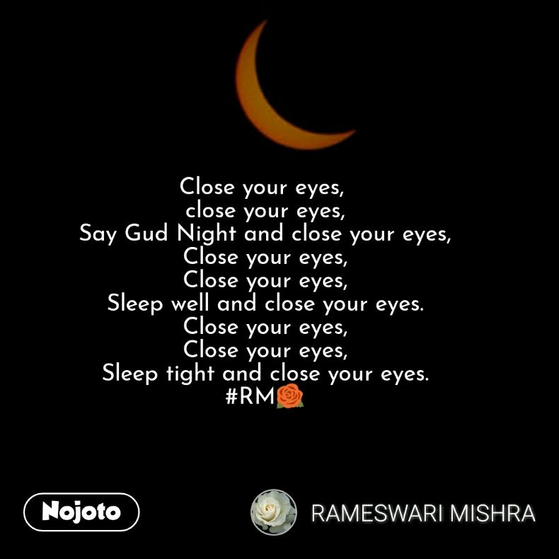 Close your eyes,  close your eyes, Say Gud Night and close your eyes, Close your eyes, Close your eyes, Sleep well and close your eyes. Close your eyes, Close your eyes, Sleep tight and close your eyes. #RM🌹