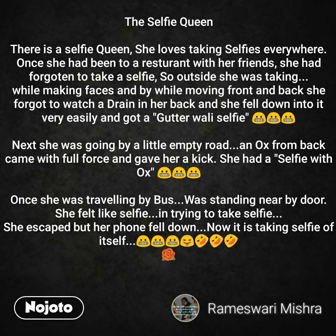 "The Selfie Queen  There is a selfie Queen, She loves taking Selfies everywhere. Once she had been to a resturant with her friends, she had forgoten to take a selfie, So outside she was taking... while making faces and by while moving front and back she forgot to watch a Drain in her back and she fell down into it very easily and got a ""Gutter wali selfie"" 😬😬😬  Next she was going by a little empty road...an Ox from back came with full force and gave her a kick. She had a ""Selfie with Ox"" 😬😬😬  Once she was travelling by Bus...Was standing near by door. She felt like selfie...in trying to take selfie... She escaped but her phone fell down...Now it is taking selfie of itself...😬😬😬😝🤣🤣🤣 🌹"