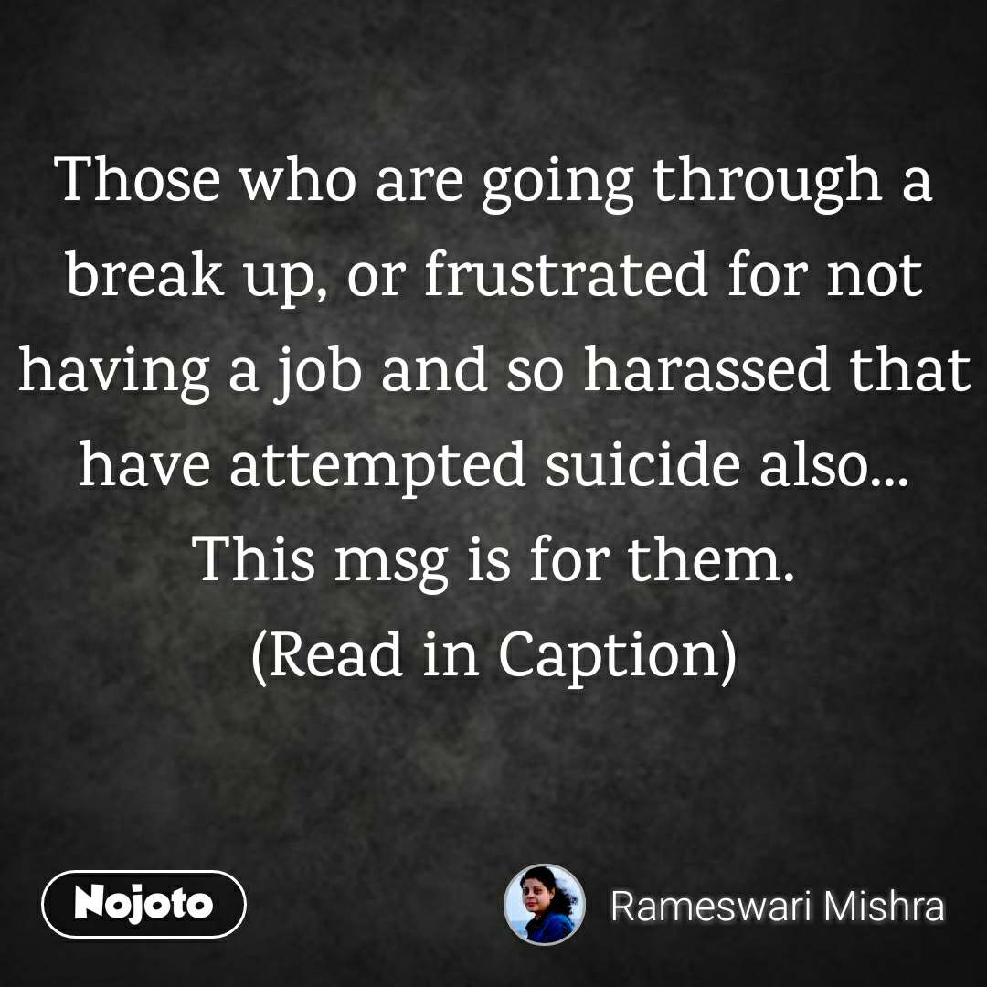 Those who are going through a break up, or frustrated for not having a job and so harassed that have attempted suicide also... This msg is for them. (Read in Caption)
