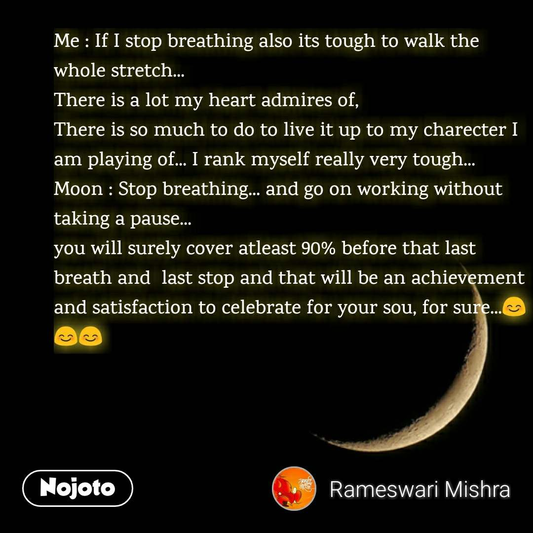 Me : If I stop breathing also its tough to walk the whole stretch... There is a lot my heart admires of, There is so much to do to live it up to my charecter I am playing of... I rank myself really very tough... Moon : Stop breathing... and go on working without taking a pause... you will surely cover atleast 90% before that last breath and  last stop and that will be an achievement and satisfaction to celebrate for your sou, for sure...😊😊😊