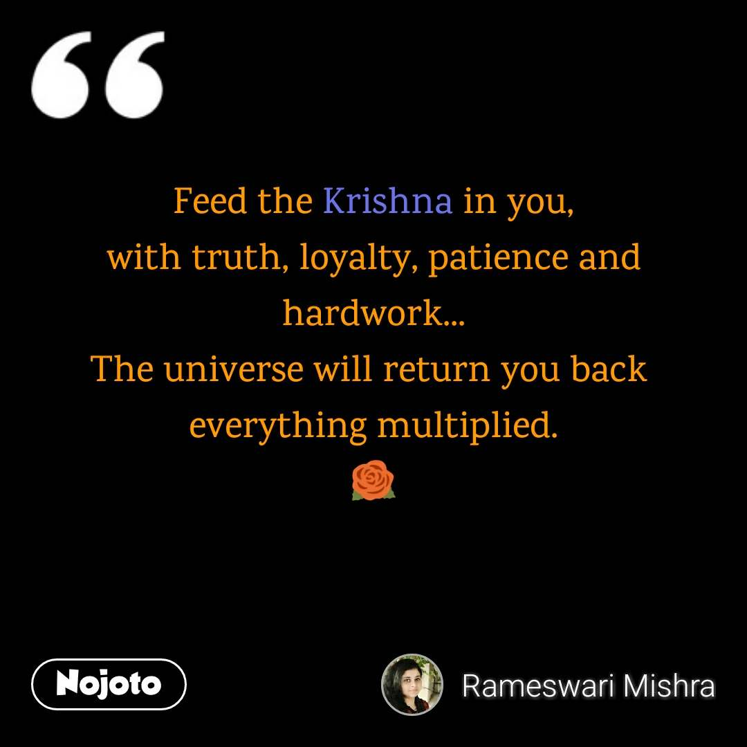 Feed the Krishna in you, with truth, loyalty, patience and hardwork... The universe will return you back  everything multiplied. 🌹