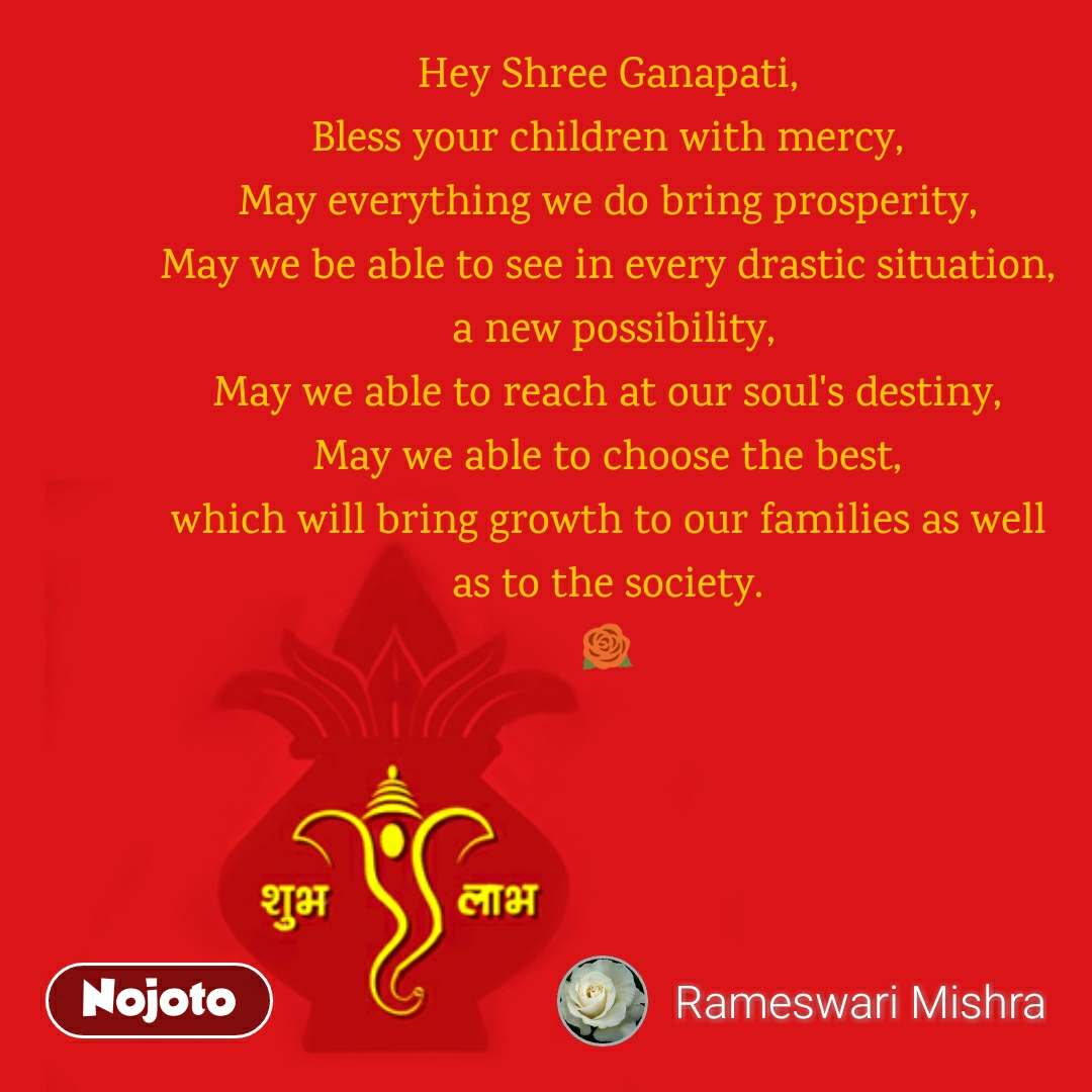 Hey Shree Ganapati, Bless your children with mercy, May everything we do bring prosperity, May we be able to see in every drastic situation,  a new possibility, May we able to reach at our soul's destiny, May we able to choose the best, which will bring growth to our families as well as to the society. 🌹