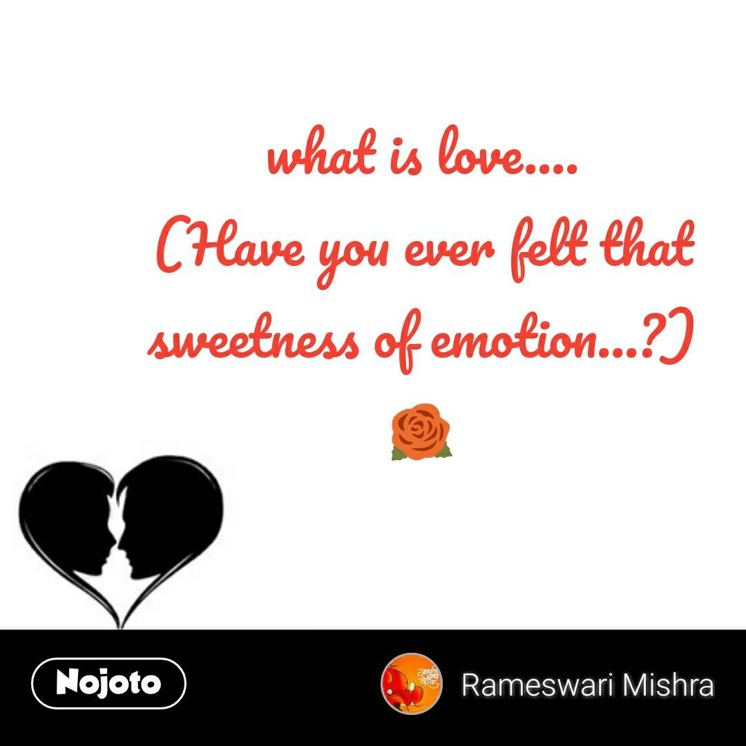 what is love.... (Have you ever felt that sweetness of emotion...?) 🌹