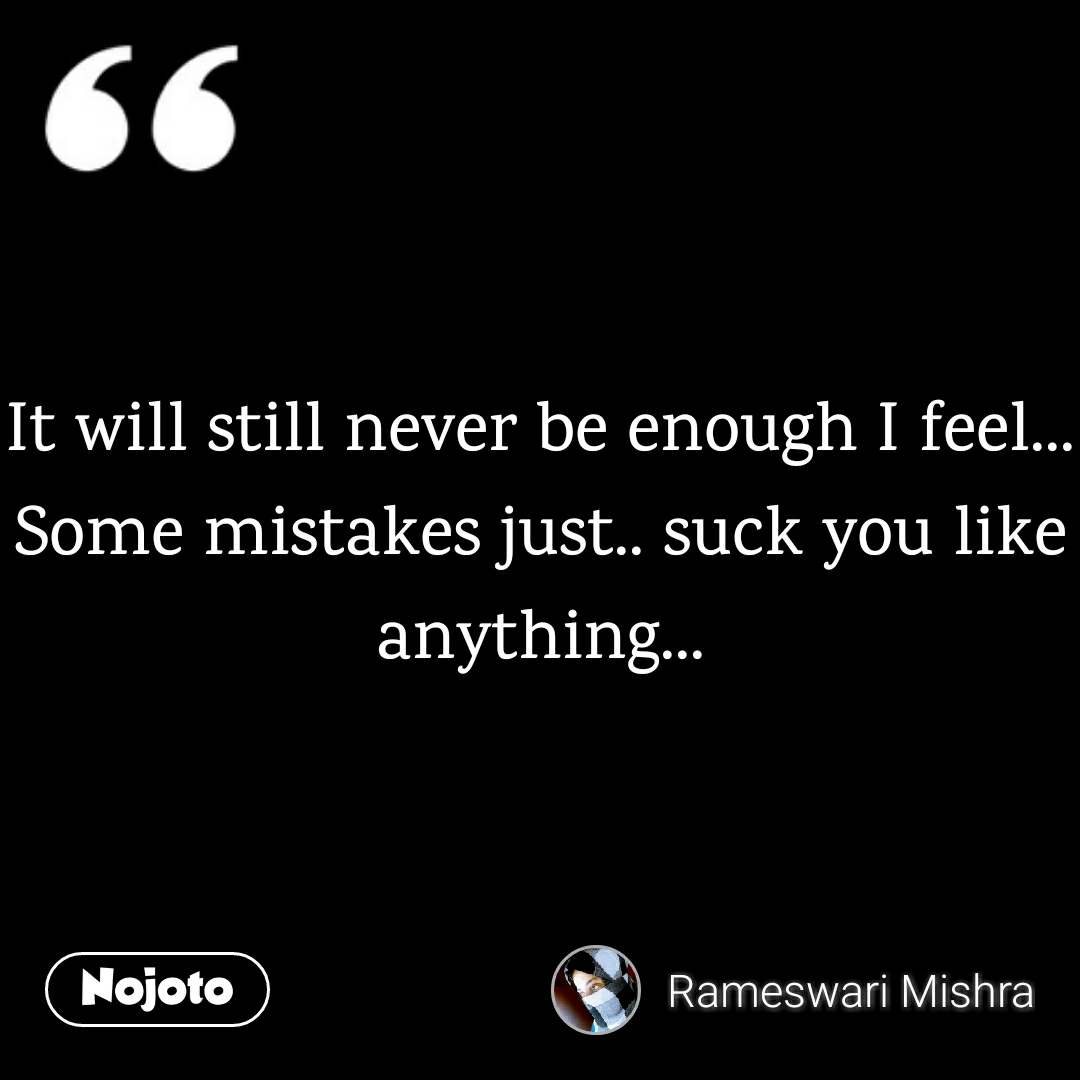 It will still never be enough I feel... Some mistakes just.. suck you like anything...