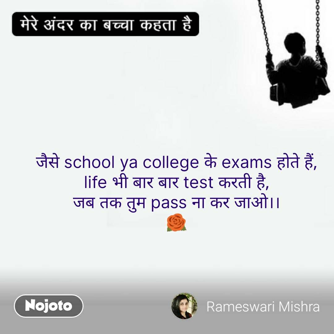 मेरे अंदर का बच्चा  जैसे school ya college के exams होते हैं, life भी बार बार test करती है, जब तक तुम pass ना कर जाओ।। 🌹 #NojotoQuote
