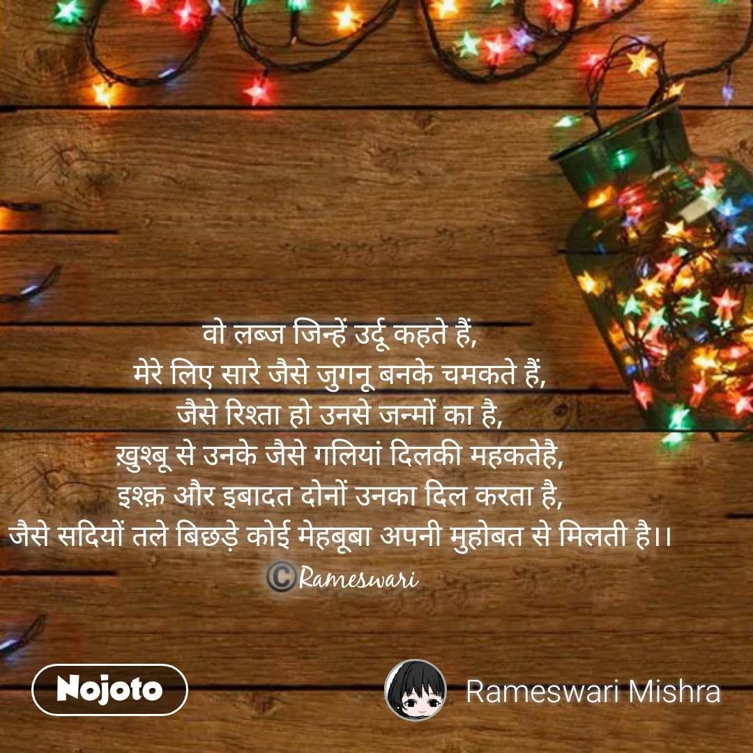 New year messages वो लब्ज जिन्हें उर्दू कहते हैं, मेरे लिए सारे जैसे जुगनू बनके चमकते हैं, जैसे रिश्ता हो उनसे जन्मों का है, ख़ुश्बू से उनके जैसे गलियां दिलकी महकतेहै, इश्क़ और इबादत दोनों उनका दिल करता है, जैसे सदियों तले बिछड़े कोई मेहबूबा अपनी मुहोबत से मिलती है।। ©️Rameswari  #NojotoQuote