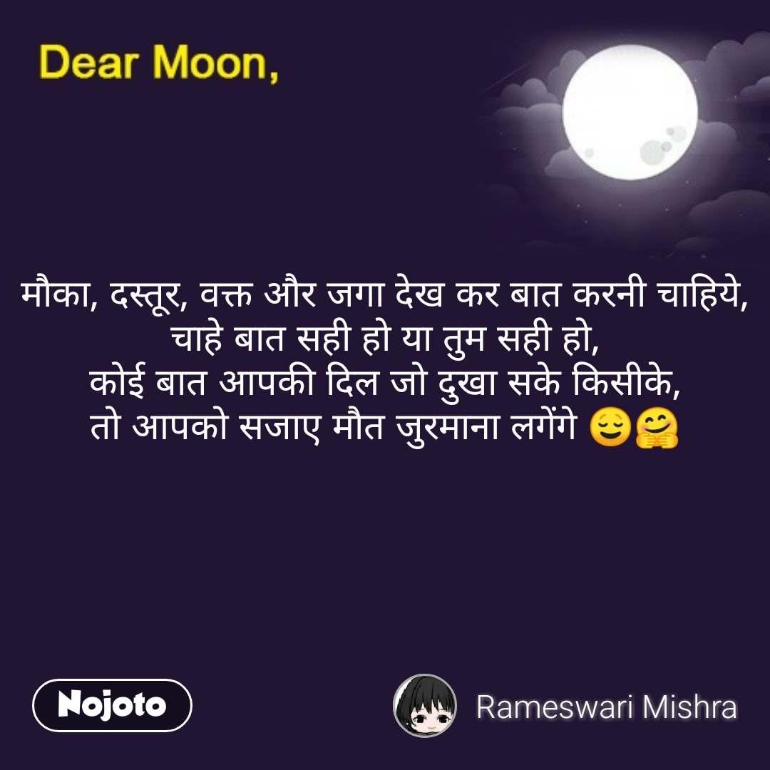 Dear Moon मौका, दस्तूर, वक्त और जगा देख कर बात करनी चाहिये, चाहे बात सही हो या तुम सही हो, कोई बात आपकी दिल जो दुखा सके किसीके, तो आपको सजाए मौत जुरमाना लगेंगे 😌🤗  #NojotoQuote