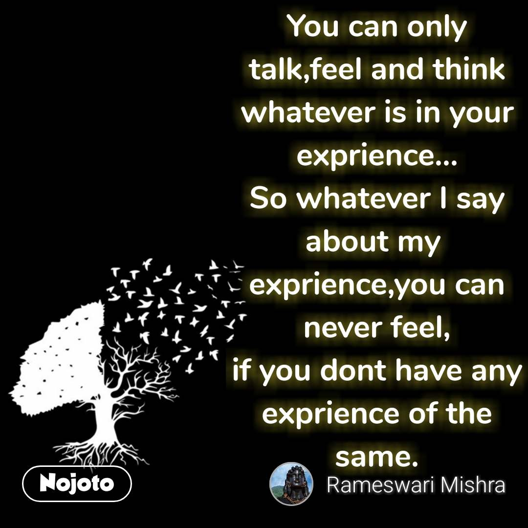 You can only talk,feel and think whatever is in your exprience... So whatever I say about my  exprience,you can never feel, if you dont have any exprience of the same.   #NojotoQuote