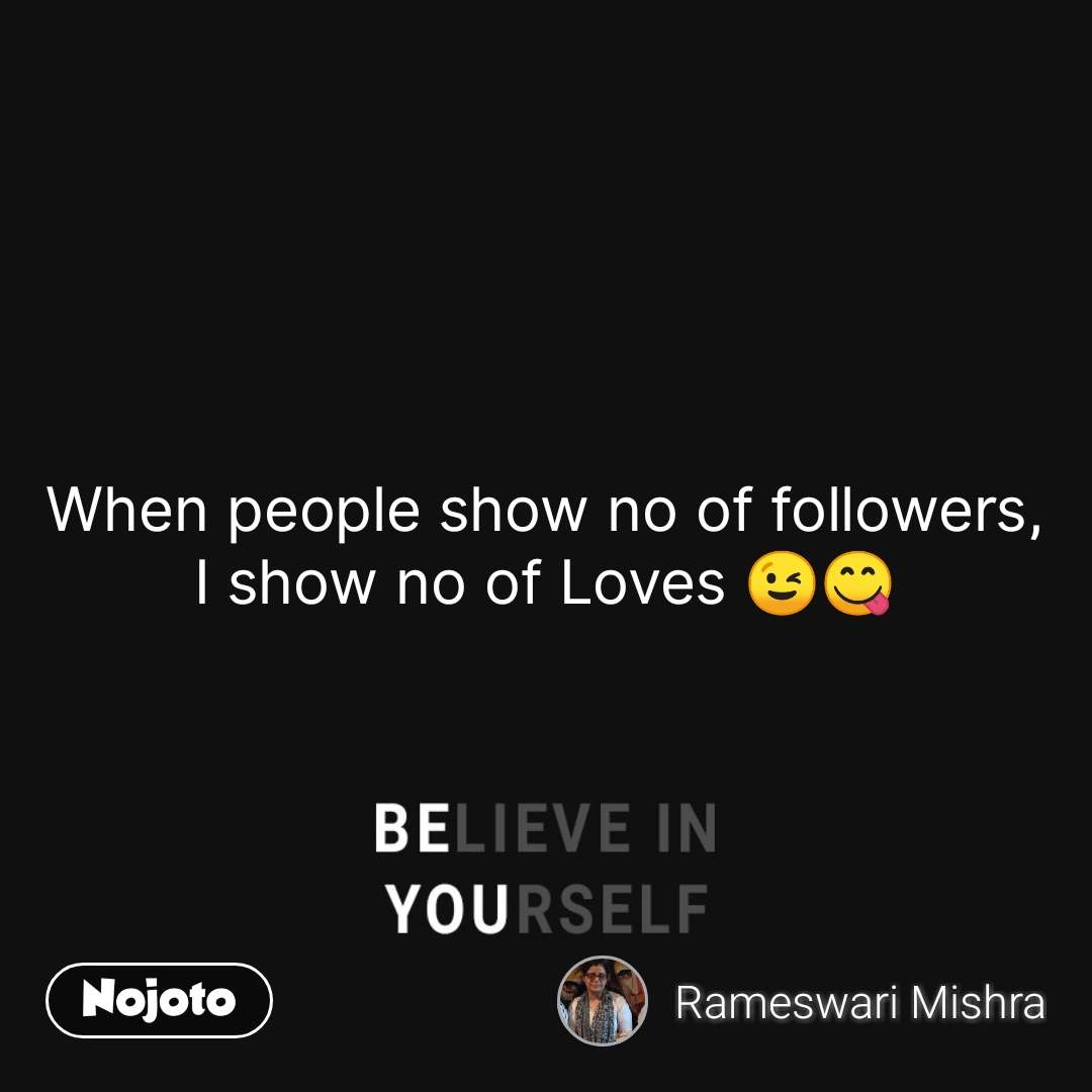 Believe in yourself  When people show no of followers, I show no of Loves 😉😋 #NojotoQuote