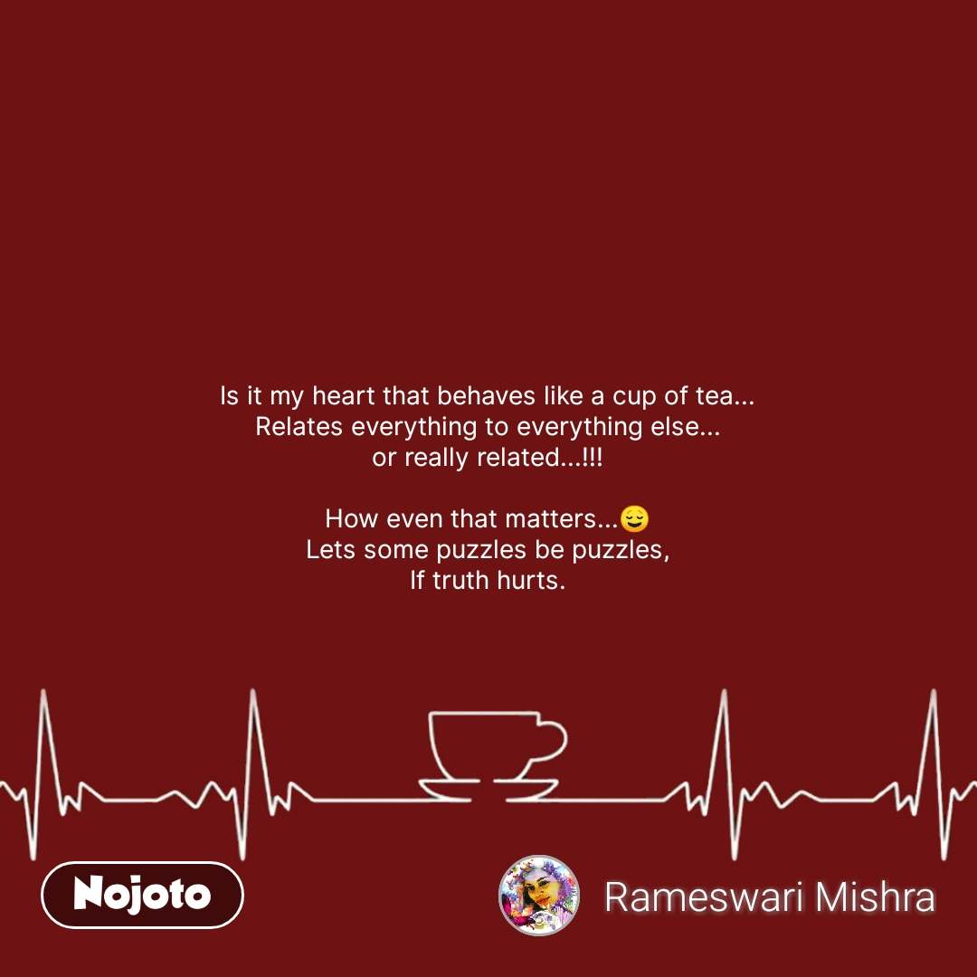 Is it my heart that behaves like a cup of tea... Relates everything to everything else... or really related...!!!  How even that matters...😌 Lets some puzzles be puzzles, If truth hurts. #NojotoQuote